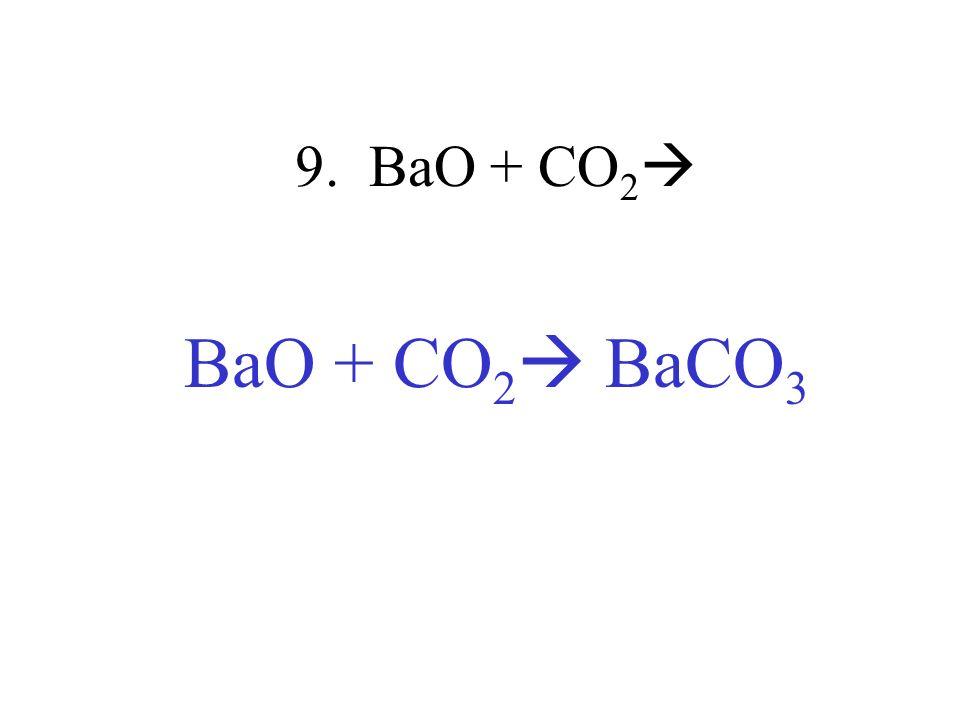 9. BaO + CO2 BaO + CO2 BaCO3