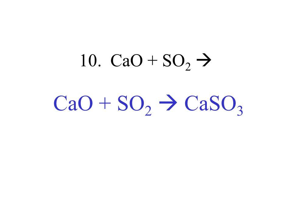 10. CaO + SO2  CaO + SO2  CaSO3