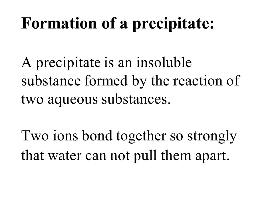 Formation of a precipitate: A precipitate is an insoluble substance formed by the reaction of two aqueous substances.