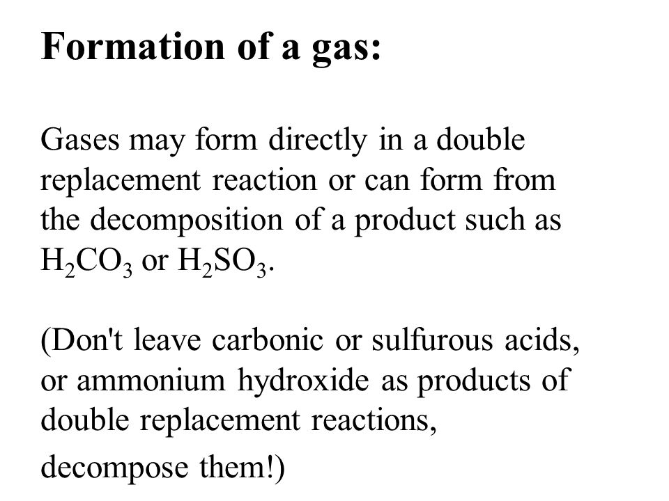 Formation of a gas: Gases may form directly in a double replacement reaction or can form from the decomposition of a product such as H2CO3 or H2SO3.