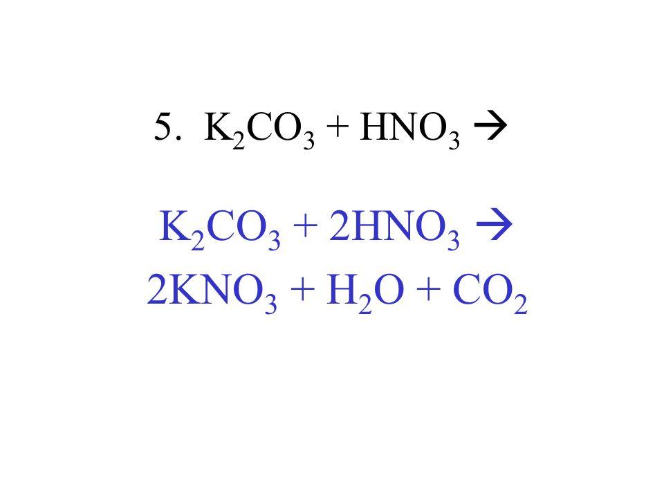 5. K2CO3 + HNO3  K2CO3 + 2HNO3  2KNO3 + H2O + CO2