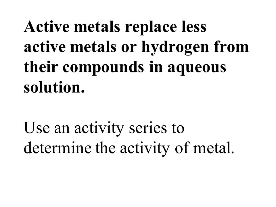 Active metals replace less active metals or hydrogen from their compounds in aqueous solution.