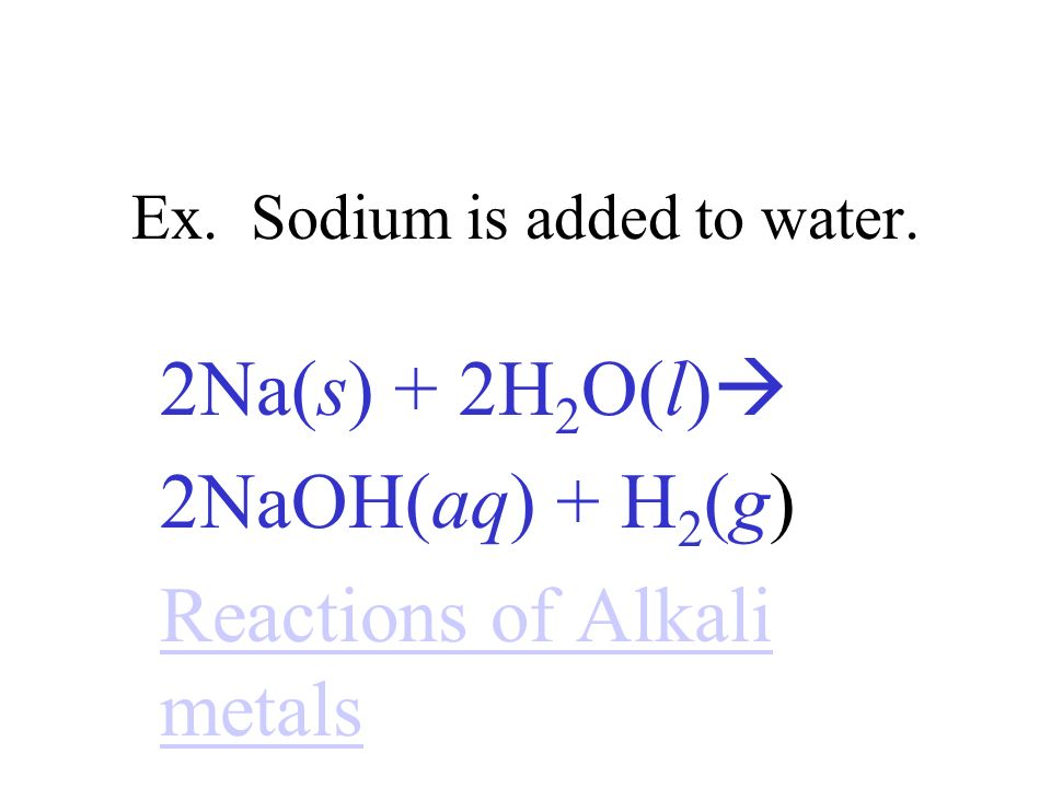 Ex. Sodium is added to water.