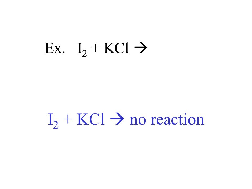 Ex. I2 + KCl  I2 + KCl  no reaction