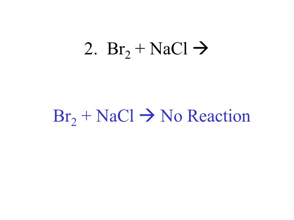 2. Br2 + NaCl  Br2 + NaCl  No Reaction