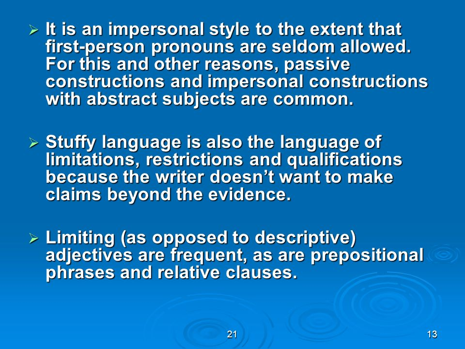 It is an impersonal style to the extent that first-person pronouns are seldom allowed. For this and other reasons, passive constructions and impersonal constructions with abstract subjects are common.