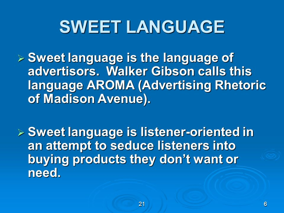 SWEET LANGUAGE Sweet language is the language of advertisors. Walker Gibson calls this language AROMA (Advertising Rhetoric of Madison Avenue).