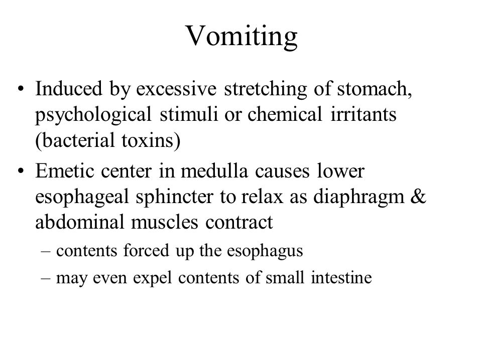VomitingInduced by excessive stretching of stomach, psychological stimuli or chemical irritants (bacterial toxins)