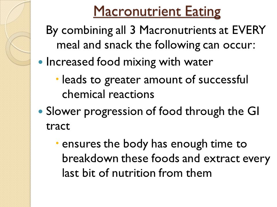 Macronutrient Eating By combining all 3 Macronutrients at EVERY meal and snack the following can occur: