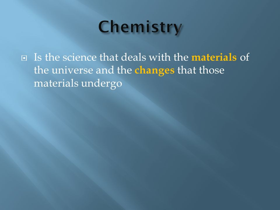 Chemistry Is the science that deals with the materials of the universe and the changes that those materials undergo.
