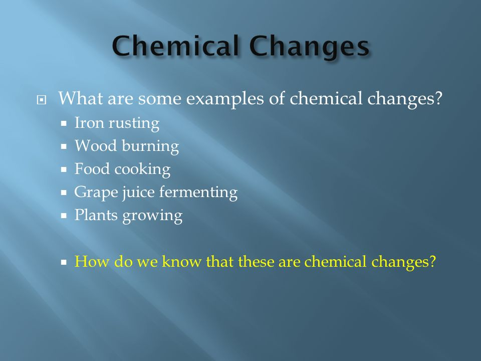 Chemical Changes What are some examples of chemical changes