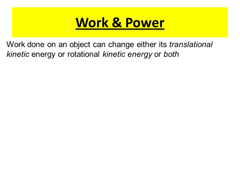 Work & Power Work done on an object can change either its translational kinetic energy or rotational kinetic energy or both.