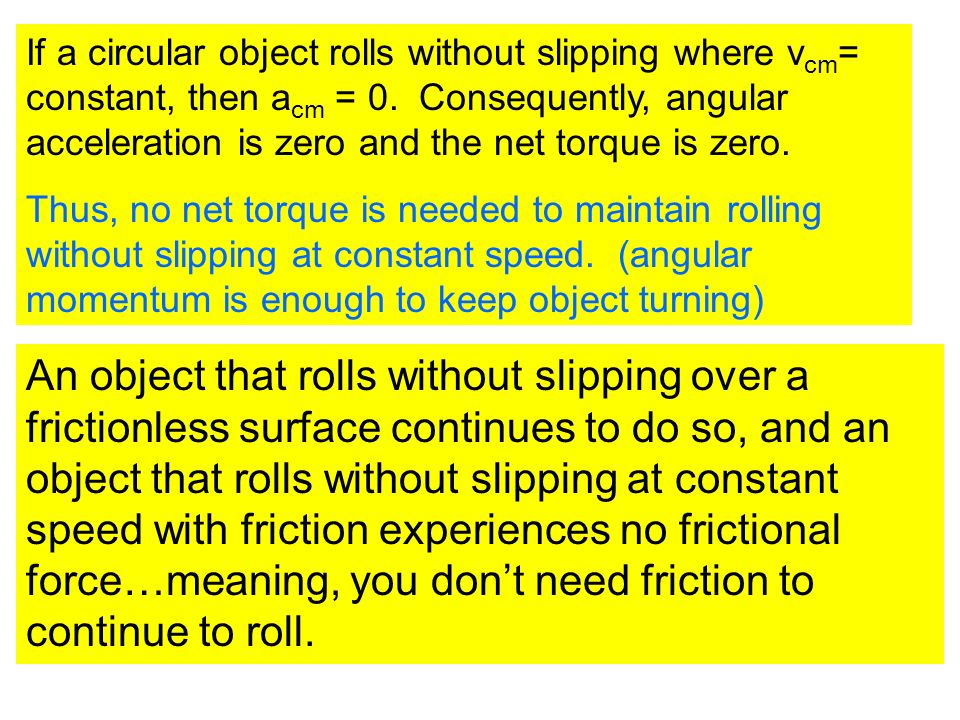 If a circular object rolls without slipping where vcm= constant, then acm = 0. Consequently, angular acceleration is zero and the net torque is zero.