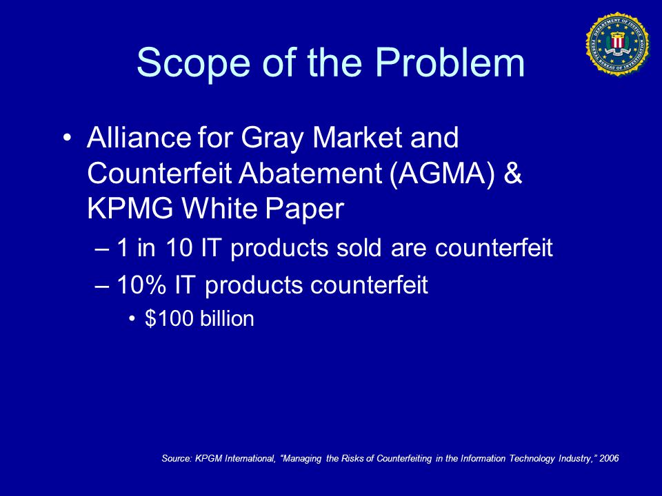 Scope of the Problem Alliance for Gray Market and Counterfeit Abatement (AGMA) & KPMG White Paper. 1 in 10 IT products sold are counterfeit.
