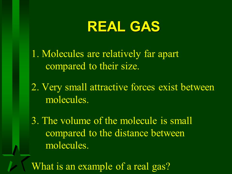 REAL GAS 1. Molecules are relatively far apart compared to their size.
