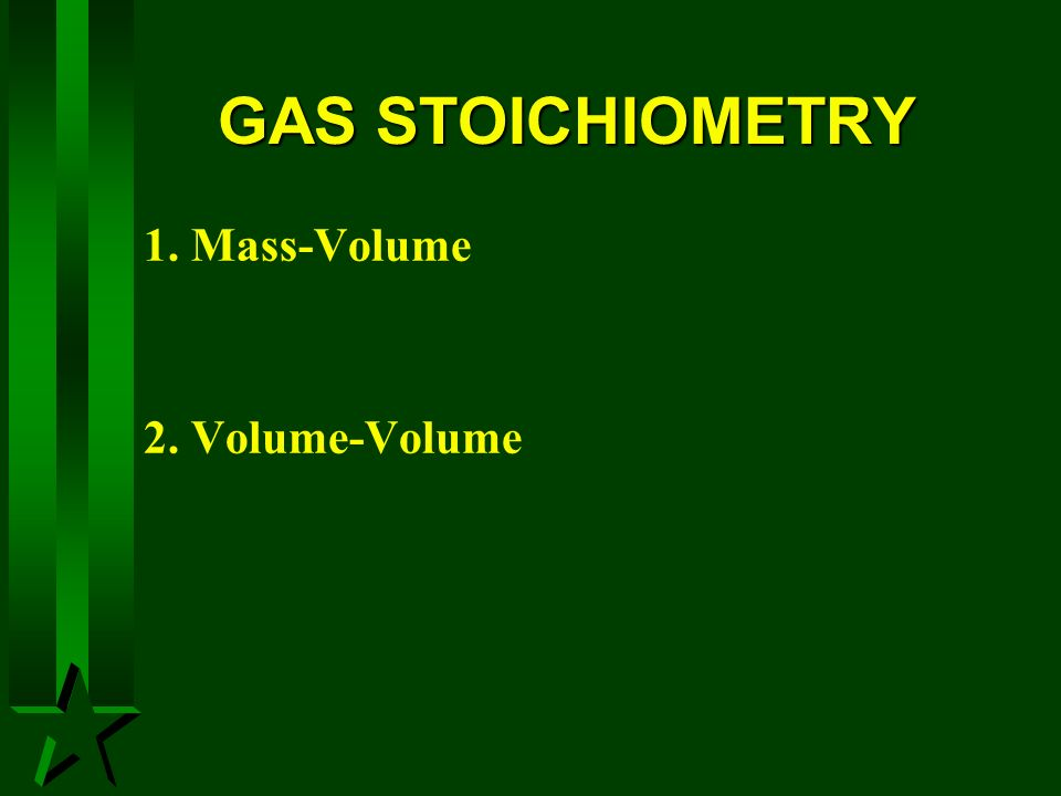 GAS STOICHIOMETRY 1. Mass-Volume 2. Volume-Volume