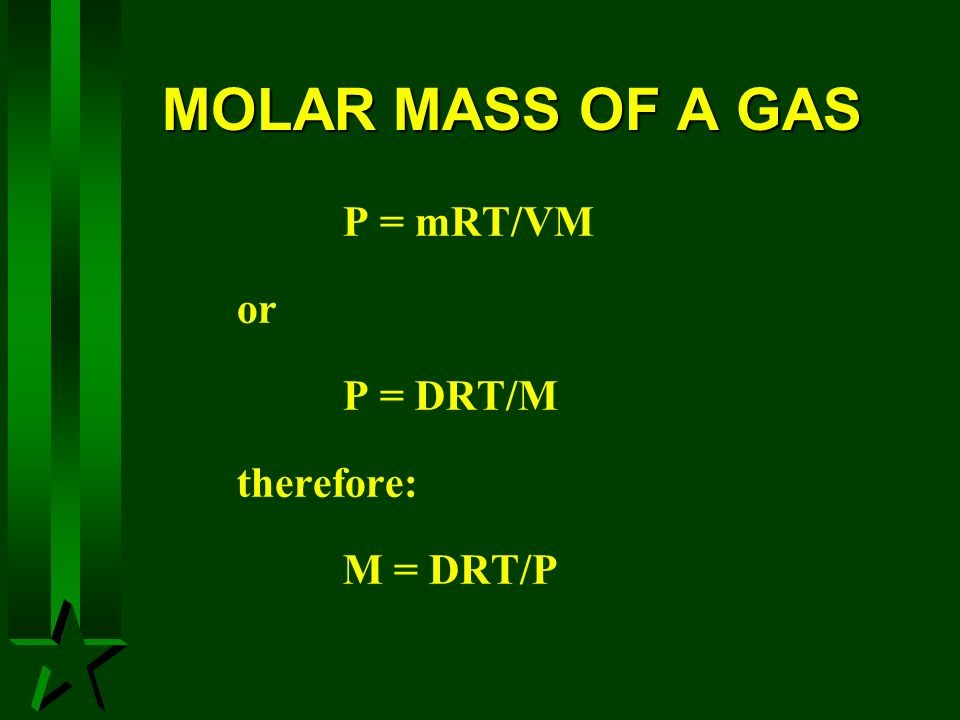 MOLAR MASS OF A GAS P = mRT/VM or P = DRT/M therefore: M = DRT/P