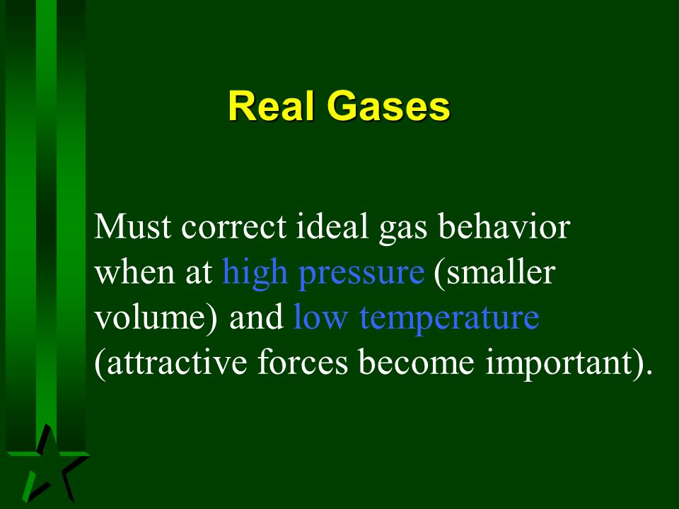 Real Gases Must correct ideal gas behavior when at high pressure (smaller volume) and low temperature (attractive forces become important).