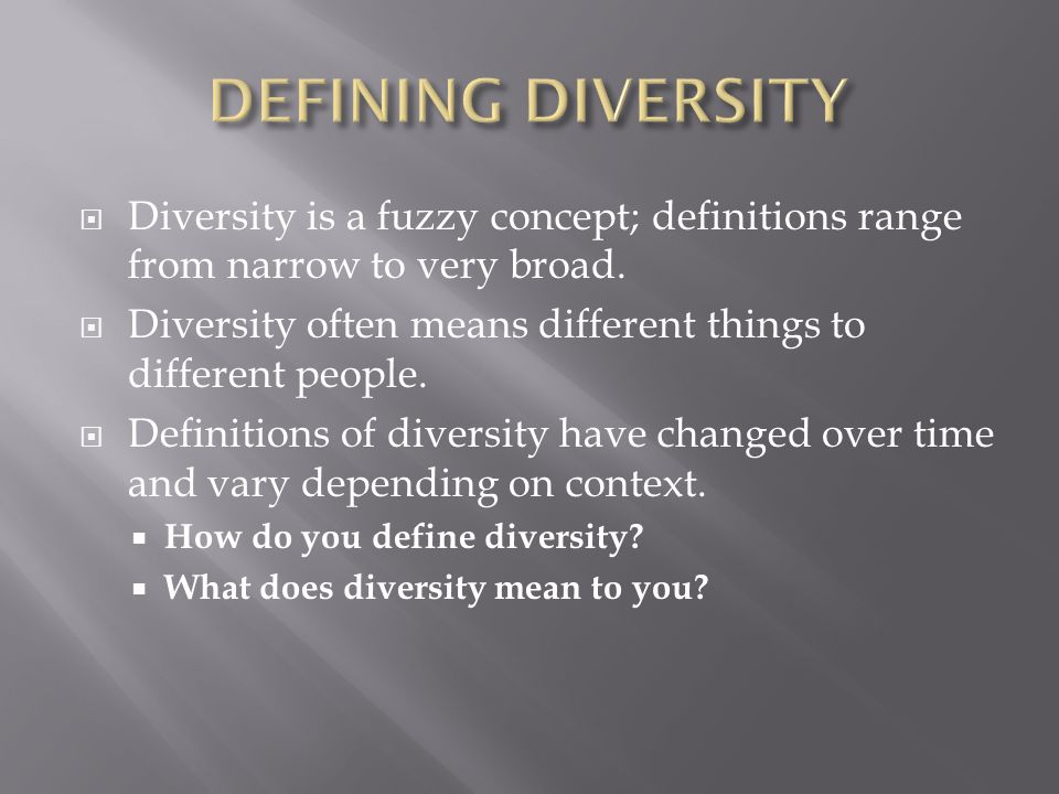 DEFINING DIVERSITY Diversity is a fuzzy concept; definitions range from narrow to very broad.