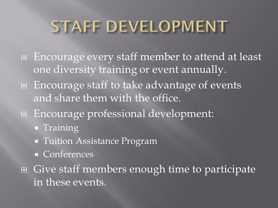 STAFF DEVELOPMENT Encourage every staff member to attend at least one diversity training or event annually.