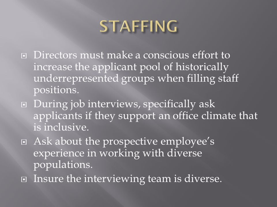 STAFFING Directors must make a conscious effort to increase the applicant pool of historically underrepresented groups when filling staff positions.