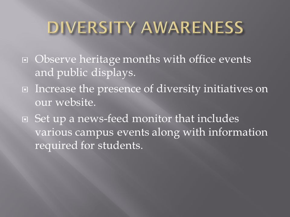 DIVERSITY AWARENESS Observe heritage months with office events and public displays. Increase the presence of diversity initiatives on our website.