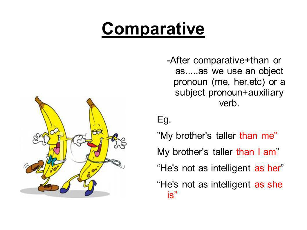Comparative -After comparative+than or as.....as we use an object pronoun (me, her,etc) or a subject pronoun+auxiliary verb.