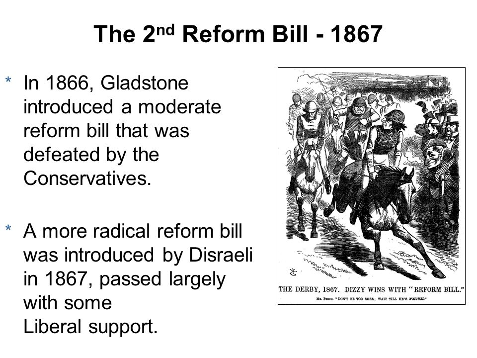 The 2nd Reform Bill - 1867 In 1866, Gladstone introduced a moderate reform bill that was defeated by the Conservatives.