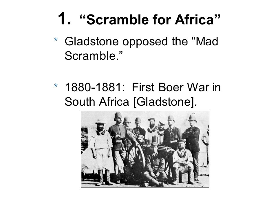 1. Scramble for Africa Gladstone opposed the Mad Scramble.