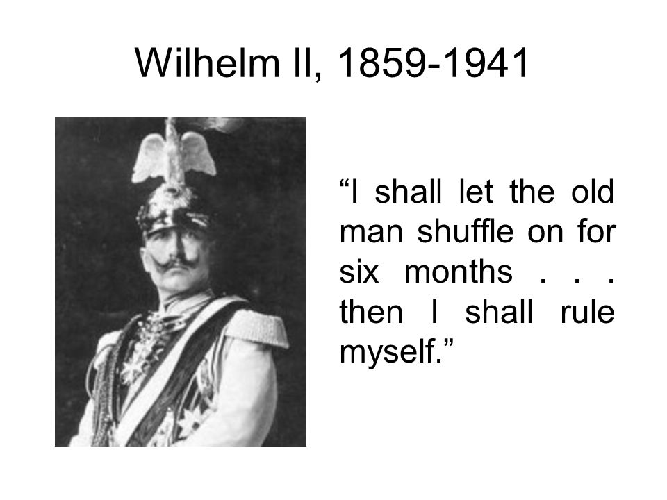 Wilhelm II, 1859-1941 I shall let the old man shuffle on for six months . . . then I shall rule myself.