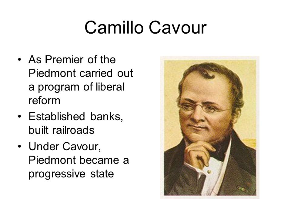 Camillo Cavour As Premier of the Piedmont carried out a program of liberal reform. Established banks, built railroads.