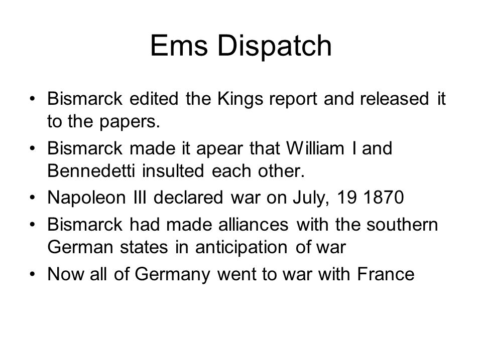 Ems Dispatch Bismarck edited the Kings report and released it to the papers.