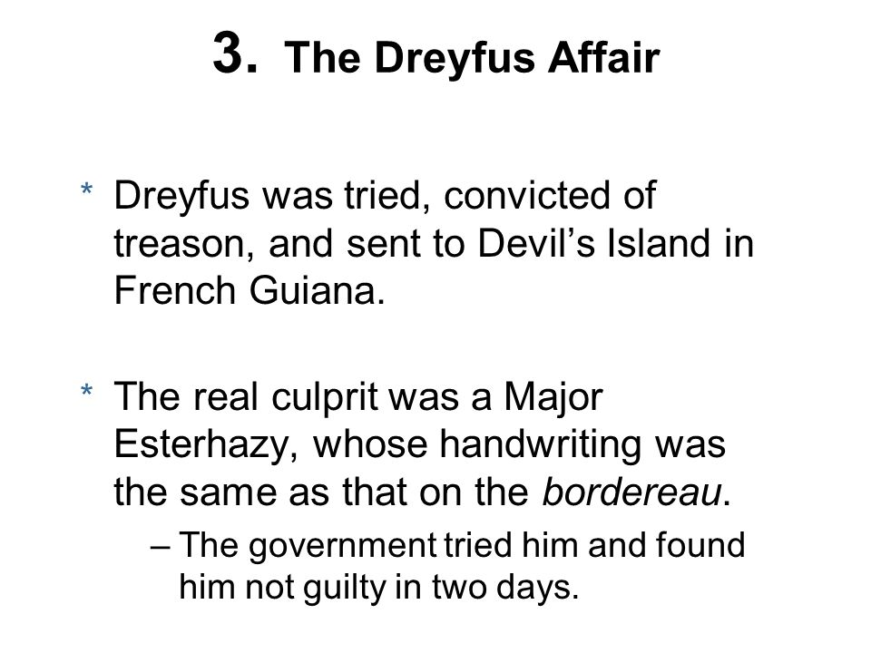 3. The Dreyfus Affair Dreyfus was tried, convicted of treason, and sent to Devil's Island in French Guiana.