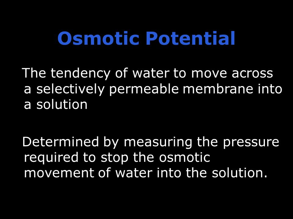 Osmotic Potential The tendency of water to move across a selectively permeable membrane into a solution.