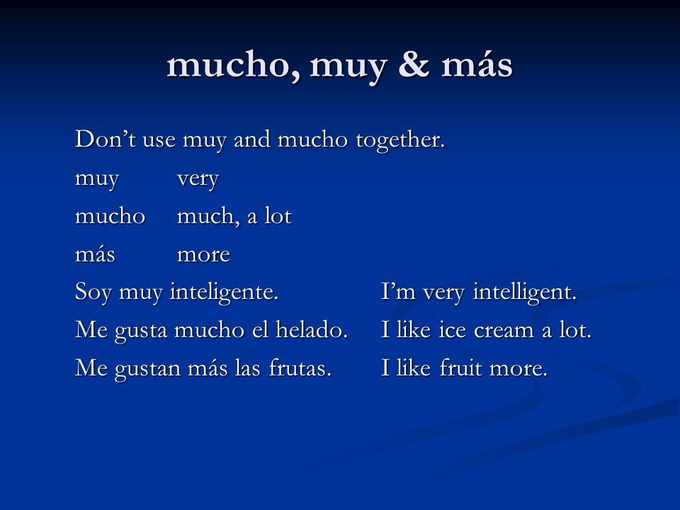 mucho, muy & más Don't use muy and mucho together. muy very