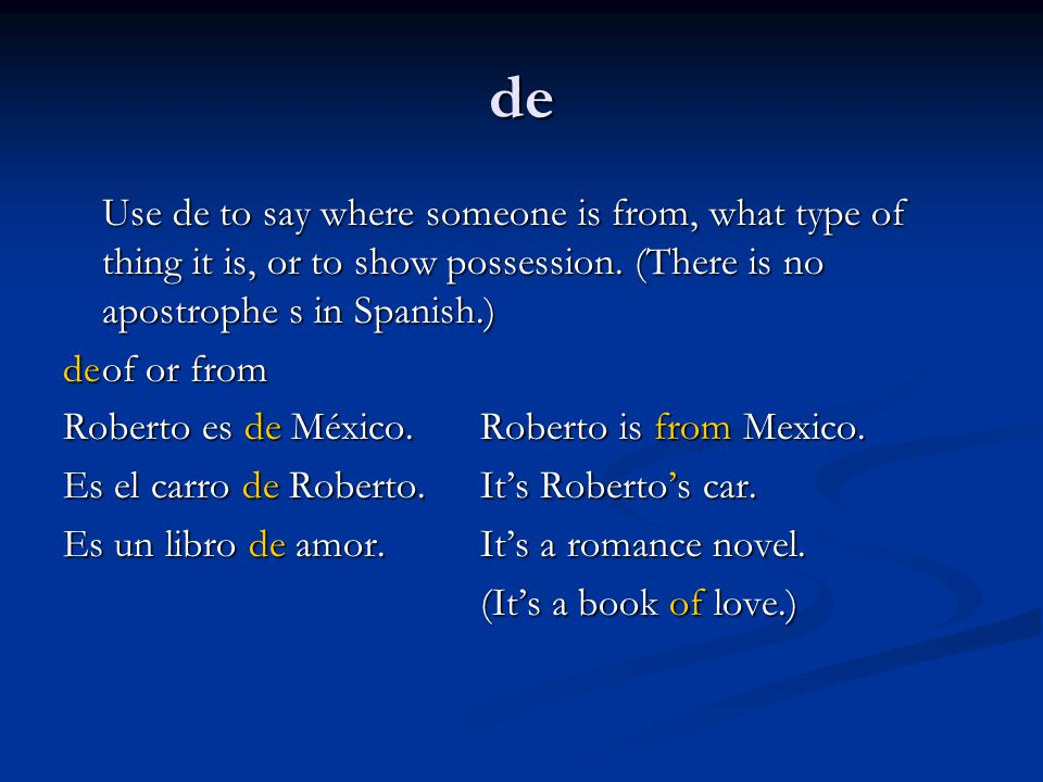de Use de to say where someone is from, what type of thing it is, or to show possession. (There is no apostrophe s in Spanish.)