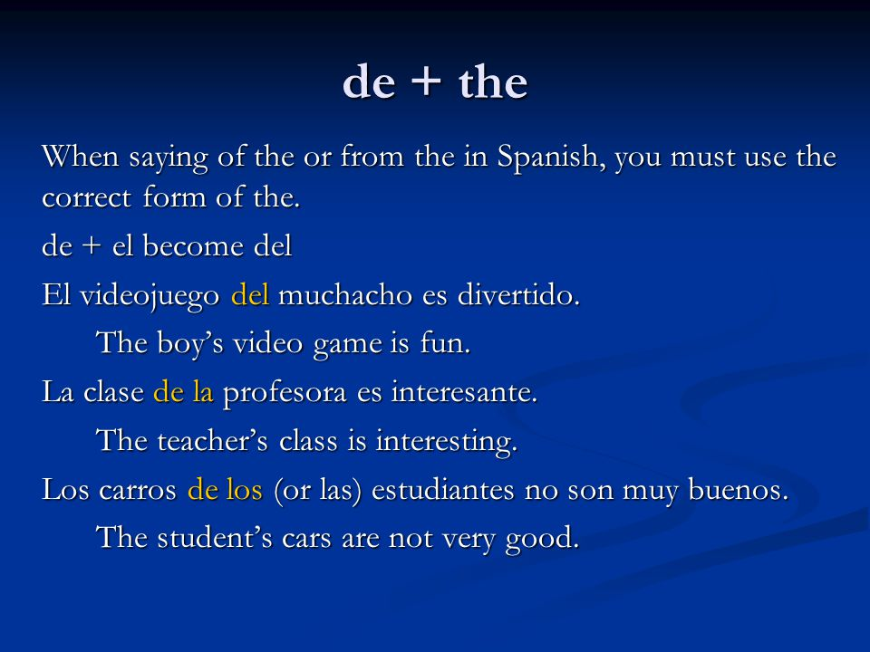 de + the When saying of the or from the in Spanish, you must use the correct form of the. de + el become del.