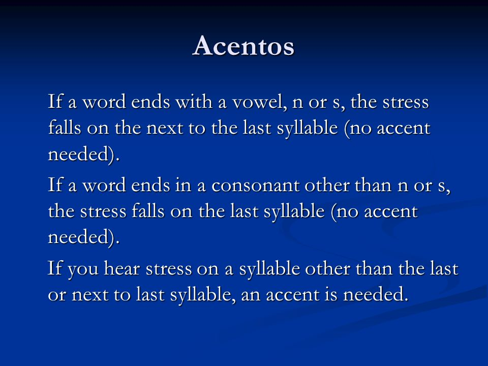 Acentos If a word ends with a vowel, n or s, the stress falls on the next to the last syllable (no accent needed).