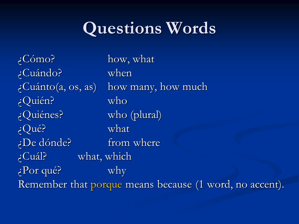 Questions Words ¿Cómo how, what ¿Cuándo when