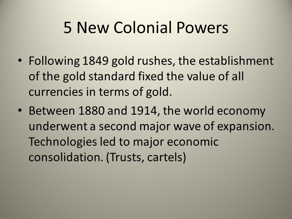 5 New Colonial Powers Following 1849 gold rushes, the establishment of the gold standard fixed the value of all currencies in terms of gold.