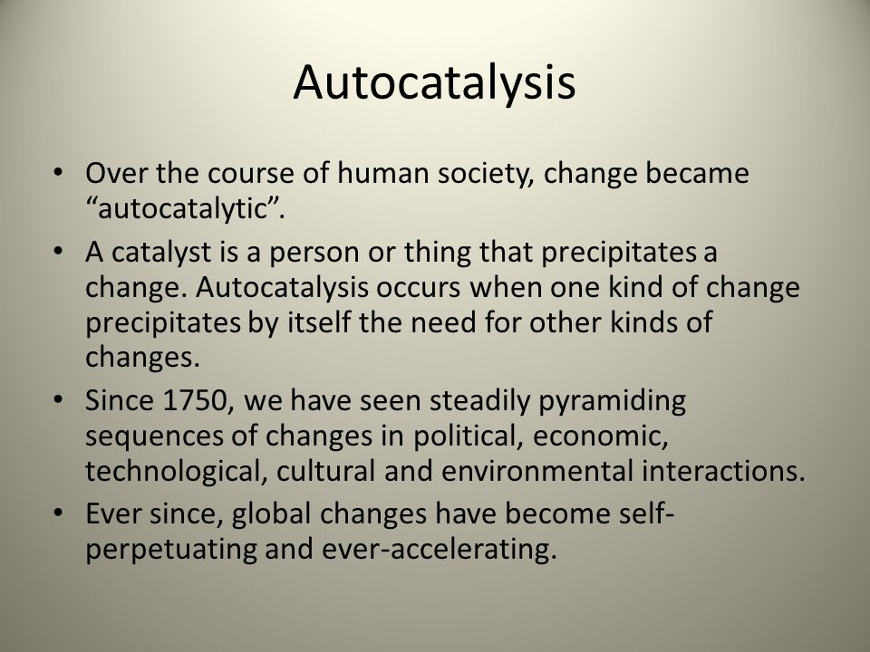Autocatalysis Over the course of human society, change became autocatalytic .