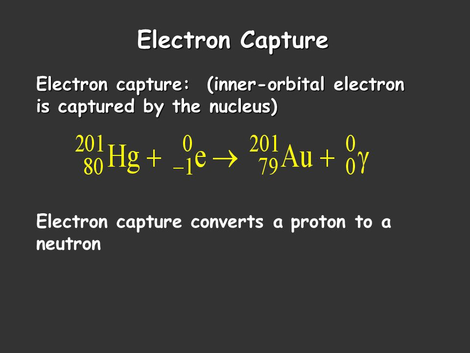 Electron Capture Electron capture: (inner-orbital electron is captured by the nucleus) Electron capture converts a proton to a neutron.