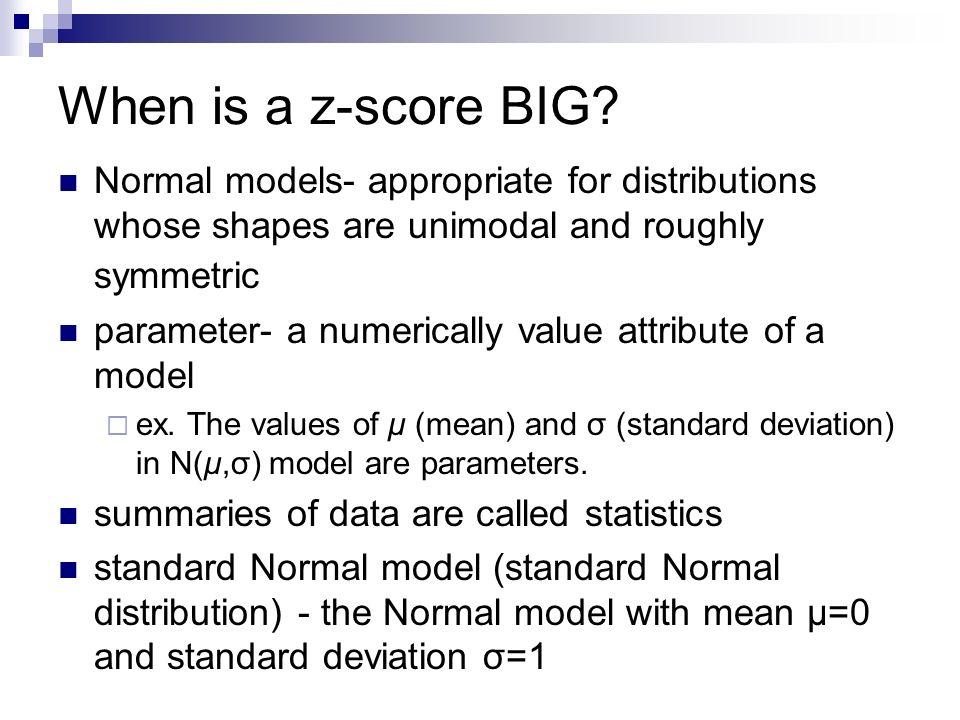 When is a z-score BIG Normal models- appropriate for distributions whose shapes are unimodal and roughly symmetric.