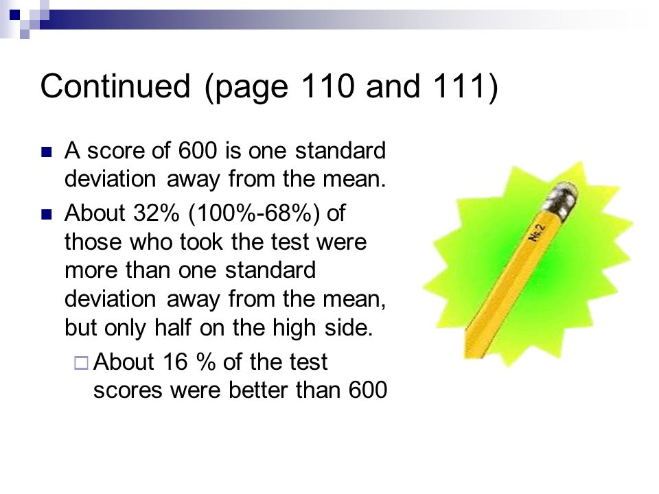 Continued (page 110 and 111) A score of 600 is one standard deviation away from the mean.