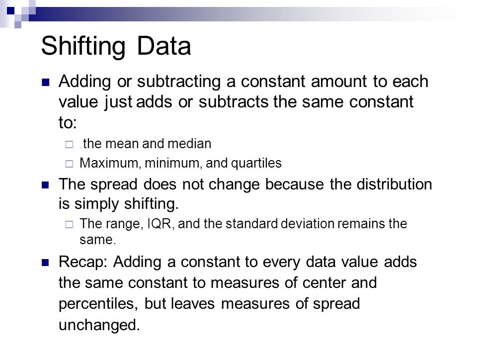 Shifting Data Adding or subtracting a constant amount to each value just adds or subtracts the same constant to: