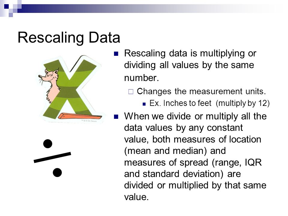 Rescaling Data Rescaling data is multiplying or dividing all values by the same number. Changes the measurement units.