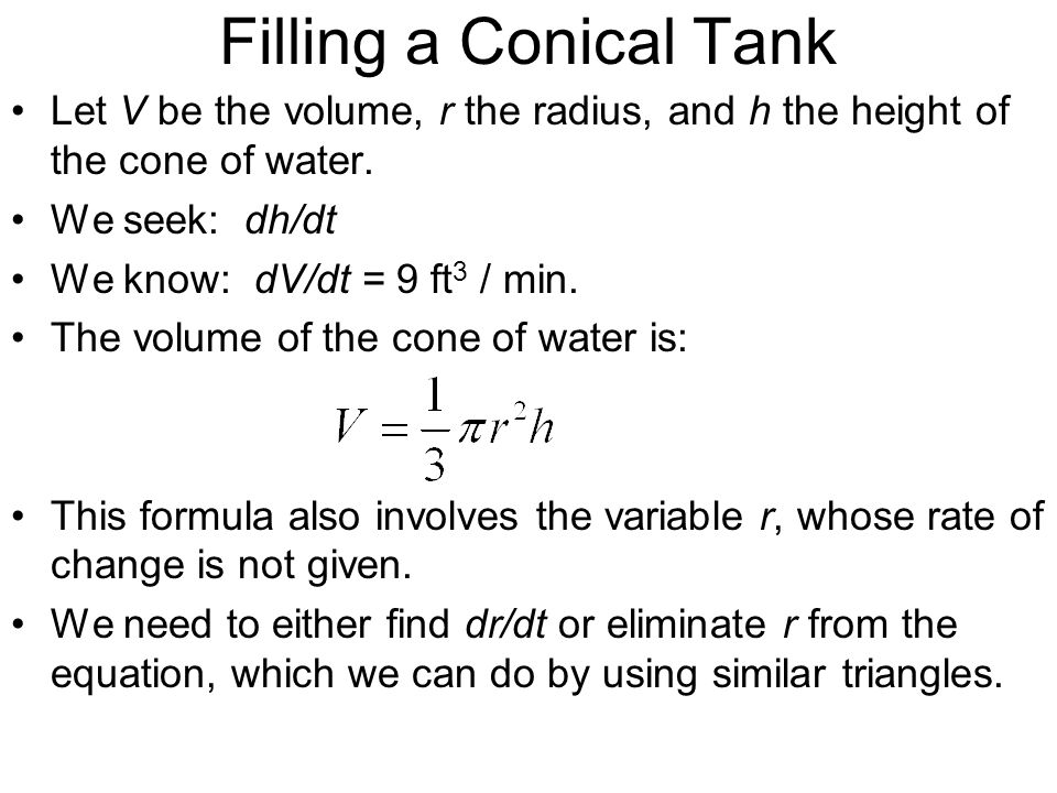 Filling a Conical Tank Let V be the volume, r the radius, and h the height of the cone of water. We seek: dh/dt.