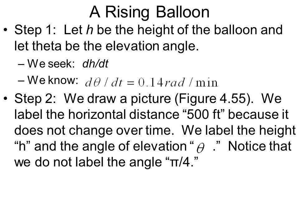 A Rising Balloon Step 1: Let h be the height of the balloon and let theta be the elevation angle. We seek: dh/dt.