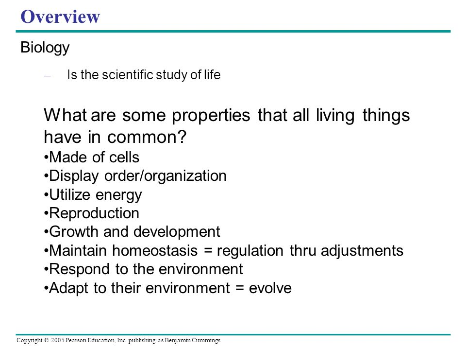 Overview Biology. Is the scientific study of life. What are some properties that all living things have in common