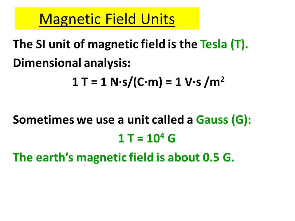 Magnetic Field Units The SI unit of magnetic field is the Tesla (T).